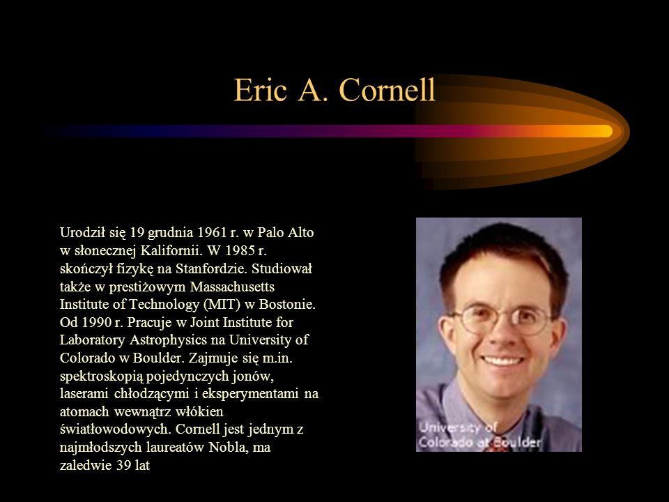 Eric A. Cornell Urodził się 19 grudnia 1961 r. w Palo Alto w słonecznej Kalifornii. W 1985 r. skończył fizykę na Stanfordzie. Studiował także w presti