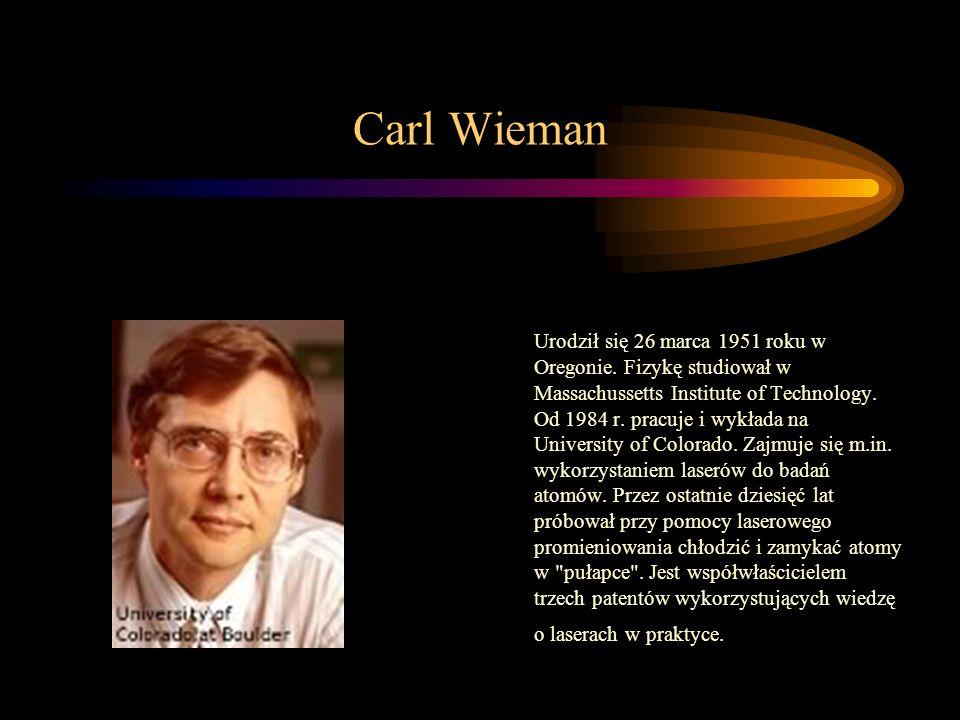 Carl Wieman Urodził się 26 marca 1951 roku w Oregonie. Fizykę studiował w Massachussetts Institute of Technology. Od 1984 r. pracuje i wykłada na Univ