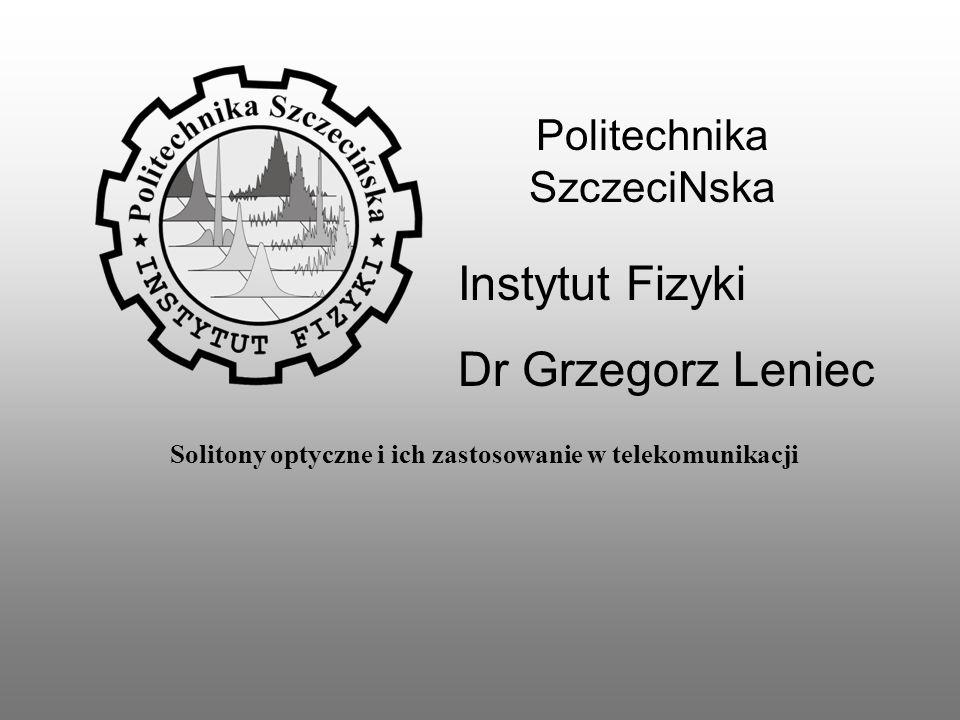 Politechnika SzczeciNska Instytut Fizyki Dr Grzegorz Leniec Solitony optyczne i ich zastosowanie w telekomunikacji