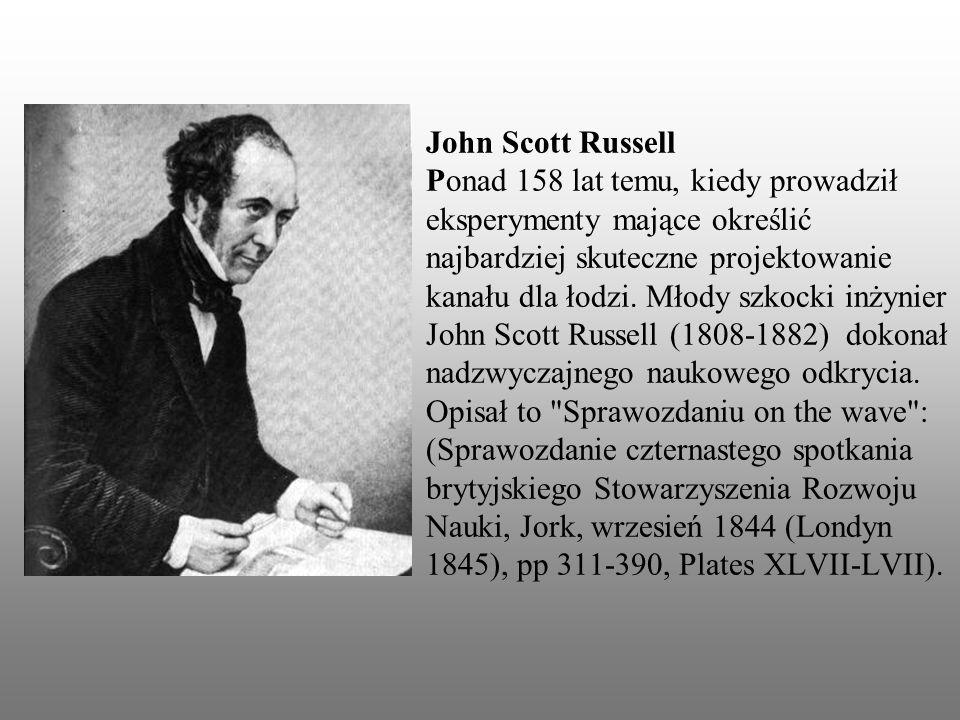 John Scott Russell Ponad 158 lat temu, kiedy prowadził eksperymenty mające określić najbardziej skuteczne projektowanie kanału dla łodzi. Młody szkock