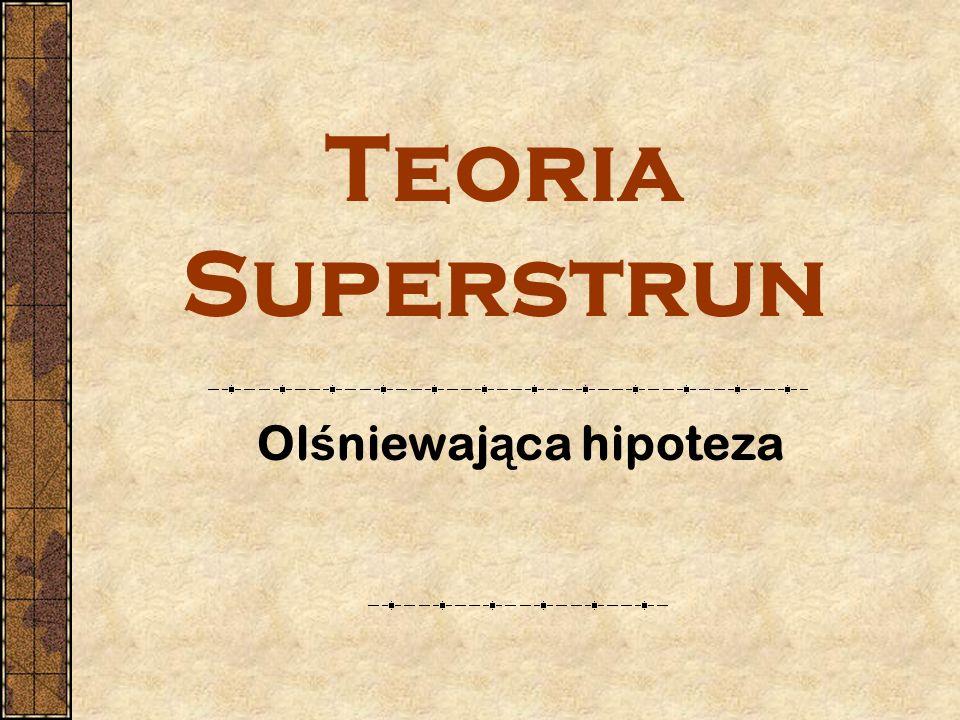 Teoria Superstrun Ol ś niewaj ą ca hipoteza