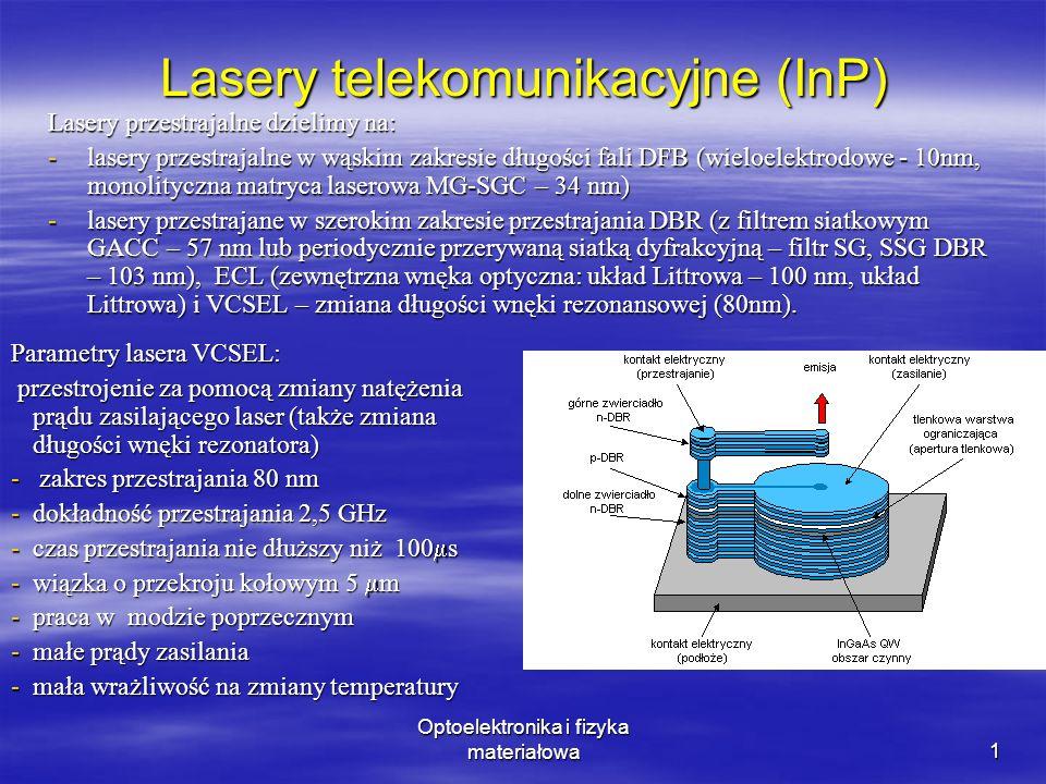 Optoelektronika i fizyka materiałowa1 Lasery telekomunikacyjne (InP) Lasery przestrajalne dzielimy na: -lasery przestrajalne w wąskim zakresie długości fali DFB (wieloelektrodowe - 10nm, monolityczna matryca laserowa MG-SGC – 34 nm) -lasery przestrajane w szerokim zakresie przestrajania DBR (z filtrem siatkowym GACC – 57 nm lub periodycznie przerywaną siatką dyfrakcyjną – filtr SG, SSG DBR – 103 nm), ECL (zewnętrzna wnęka optyczna: układ Littrowa – 100 nm, układ Littrowa) i VCSEL – zmiana długości wnęki rezonansowej (80nm).