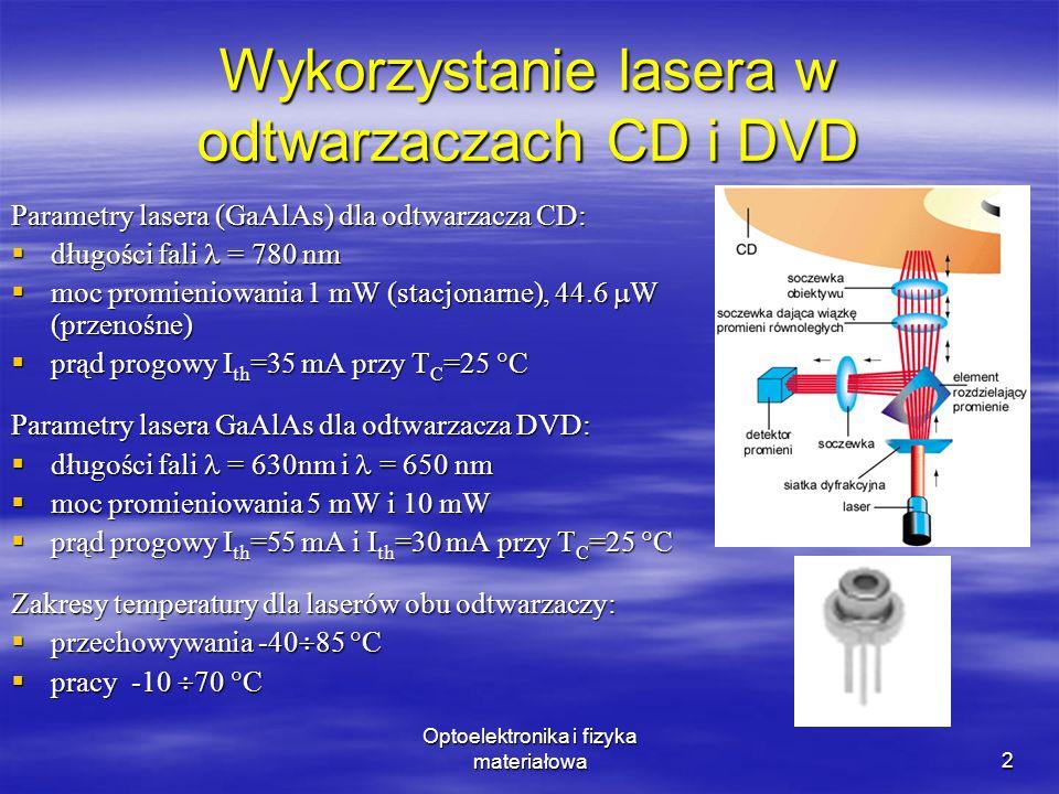 Optoelektronika i fizyka materiałowa2 Wykorzystanie lasera w odtwarzaczach CD i DVD Parametry lasera (GaAlAs) dla odtwarzacza CD: długości fali = 780 nm długości fali = 780 nm moc promieniowania 1 mW (stacjonarne), 44.6 W (przenośne) moc promieniowania 1 mW (stacjonarne), 44.6 W (przenośne) prąd progowy I th =35 mA przy T C =25 C prąd progowy I th =35 mA przy T C =25 C Parametry lasera GaAlAs dla odtwarzacza DVD: długości fali = 630nm i = 650 nm długości fali = 630nm i = 650 nm moc promieniowania 5 mW i 10 mW moc promieniowania 5 mW i 10 mW prąd progowy I th =55 mA i I th =30 mA przy T C =25 C prąd progowy I th =55 mA i I th =30 mA przy T C =25 C Zakresy temperatury dla laserów obu odtwarzaczy: przechowywania -40 85 C przechowywania -40 85 C pracy -10 70 C pracy -10 70 C