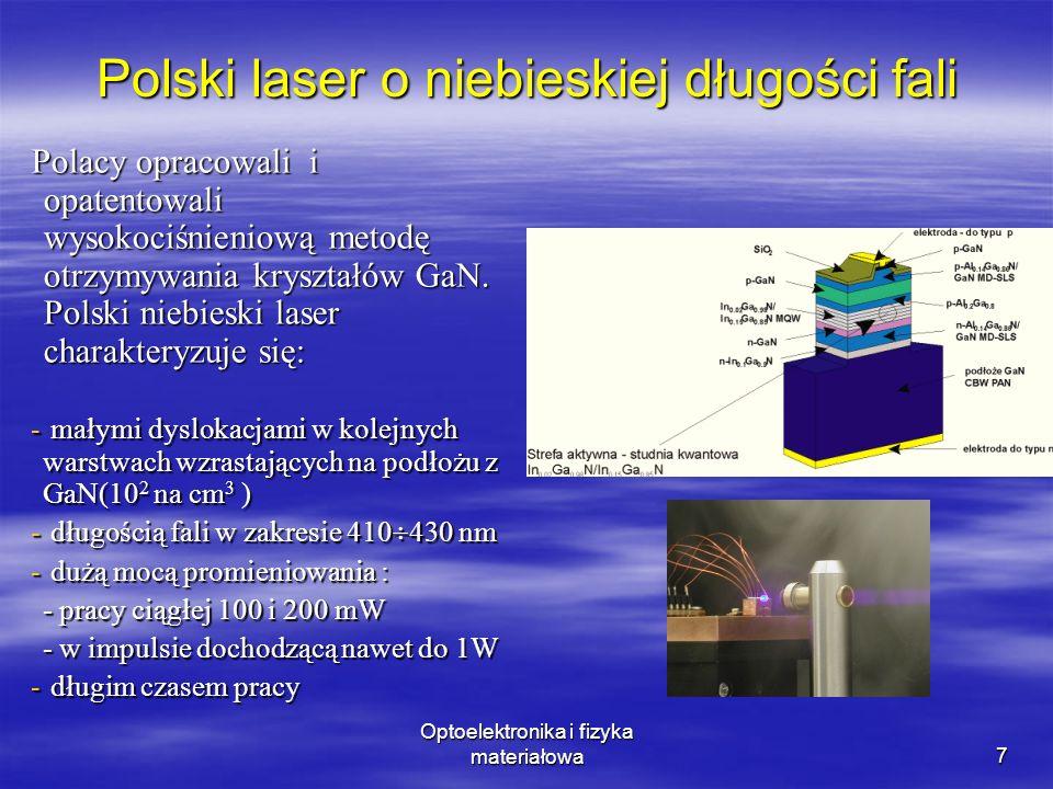 Optoelektronika i fizyka materiałowa8 Perspektywy zastosowania lasera niebieskiego użyty w urządzeniach CD i DVD japoński laser umożliwił: użyty w urządzeniach CD i DVD japoński laser umożliwił: - pięciokrotne zwiększenie gęstości zapisu danych na standardowych płytach CD i DVD (technologia HD DVD) - pięciokrotne zwiększenie gęstości zapisu danych na standardowych płytach CD i DVD (technologia HD DVD) - pracę nad nową technologią konstrukcji płyt BD DVD(Blu-ray disc DVD) Laser ten ma również być zastosowany: w nowych konstrukcjach cyfrowych projektorów laserowych w nowych konstrukcjach cyfrowych projektorów laserowych w drukarkach laserowych o wysokiej rozdzielczości w drukarkach laserowych o wysokiej rozdzielczości w nowej generacji komputerów optycznych w nowej generacji komputerów optycznych w spektroskopii (pobudzanie molekuł) w spektroskopii (pobudzanie molekuł) w medycynie w medycynie w ochronie środowiska (wykrywanie zanieczyszczeń) w ochronie środowiska (wykrywanie zanieczyszczeń)