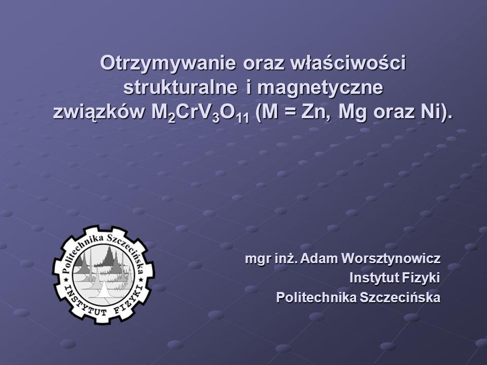 Otrzymywanie oraz właściwości strukturalne i magnetyczne związków M 2 CrV 3 O 11 (M = Zn, Mg oraz Ni). mgr inż. Adam Worsztynowicz Instytut Fizyki Pol