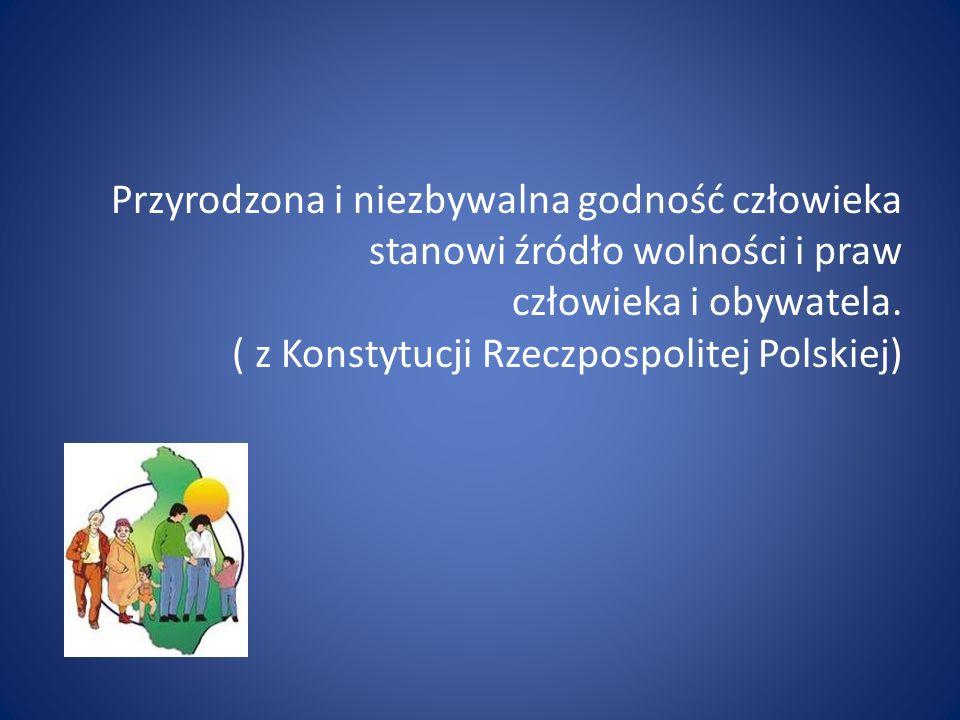 Przyrodzona i niezbywalna godność człowieka stanowi źródło wolności i praw człowieka i obywatela. ( z Konstytucji Rzeczpospolitej Polskiej)