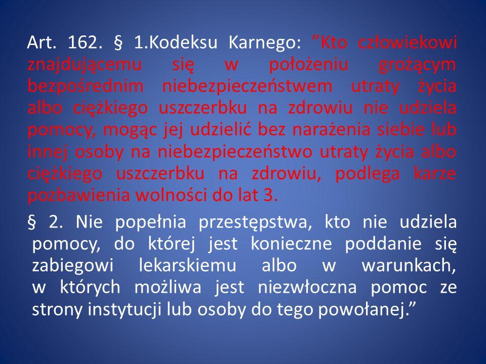 Art. 162. § 1.Kodeksu Karnego: Kto człowiekowi znajdującemu się w położeniu grożącym bezpośrednim niebezpieczeństwem utraty życia albo ciężkiego uszcz