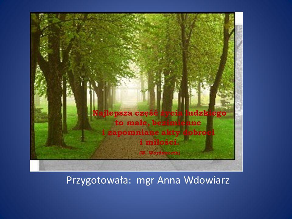 Najlepsza część życia ludzkiego to małe, bezimienne i zapomniane akty dobroci i miłości. (W. Wordsworth) Przygotowała: mgr Anna Wdowiarz