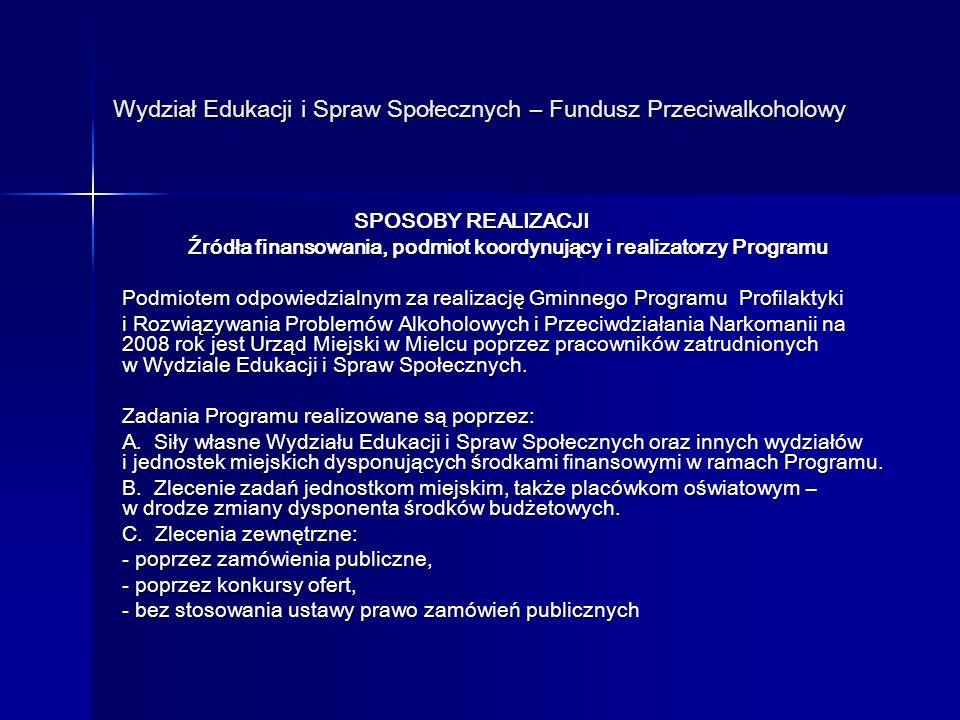 Wydział Edukacji i Spraw Społecznych – Fundusz Przeciwalkoholowy Wydział Edukacji i Spraw Społecznych – Fundusz Przeciwalkoholowy SPOSOBY REALIZACJI SPOSOBY REALIZACJI Źródła finansowania, podmiot koordynujący i realizatorzy Programu Źródła finansowania, podmiot koordynujący i realizatorzy Programu Podmiotem odpowiedzialnym za realizację Gminnego Programu Profilaktyki i Rozwiązywania Problemów Alkoholowych i Przeciwdziałania Narkomanii na 2008 rok jest Urząd Miejski w Mielcu poprzez pracowników zatrudnionych w Wydziale Edukacji i Spraw Społecznych.
