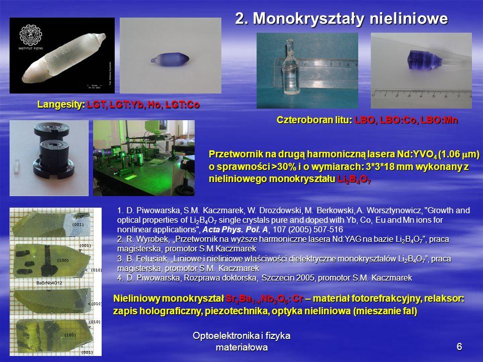 Optoelektronika i fizyka materiałowa6 Przetwornik na drugą harmoniczną lasera Nd:YVO 4 (1.06 m) o sprawności >30% i o wymiarach: 3*3*18 mm wykonany z nieliniowego monokryształu Li 2 B 4 O 7 Nieliniowy monokryształ Sr x Ba 1-x Nb 2 O 6 : Cr – materiał fotorefrakcyjny, relaksor: zapis holograficzny, piezotechnika, optyka nieliniowa (mieszanie fal) Langesity: LGT, LGT:Yb, Ho, LGT:Co Czteroboran litu: LBO, LBO:Co, LBO:Mn 2.