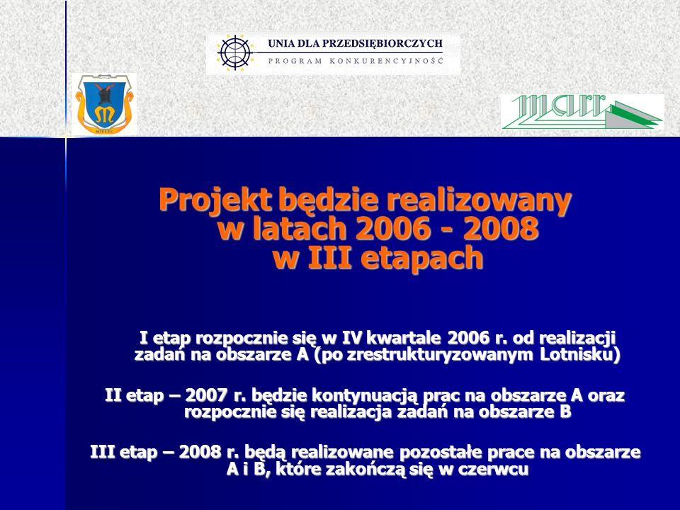 Projekt będzie realizowany w latach 2006 - 2008 w III etapach I etap rozpocznie się w IV kwartale 2006 r. od realizacji zadań na obszarze A (po zrestr