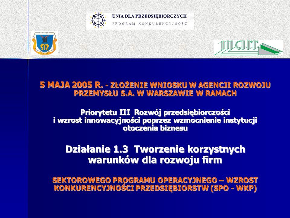 5 MAJA 2005 R. - ZŁOŻENIE WNIOSKU W AGENCJI ROZWOJU PRZEMYSŁU S.A. W WARSZAWIE W RAMACH Priorytetu III Rozwój przedsiębiorczości i wzrost innowacyjnoś