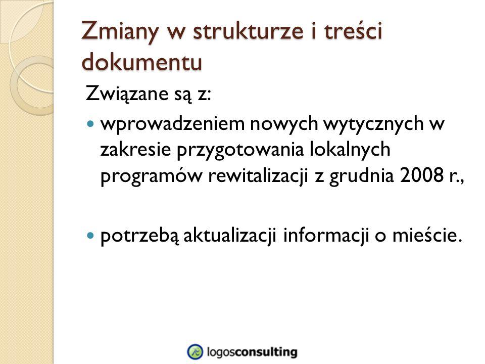 Zmiany w strukturze i treści dokumentu Związane są z: wprowadzeniem nowych wytycznych w zakresie przygotowania lokalnych programów rewitalizacji z grudnia 2008 r., potrzebą aktualizacji informacji o mieście.