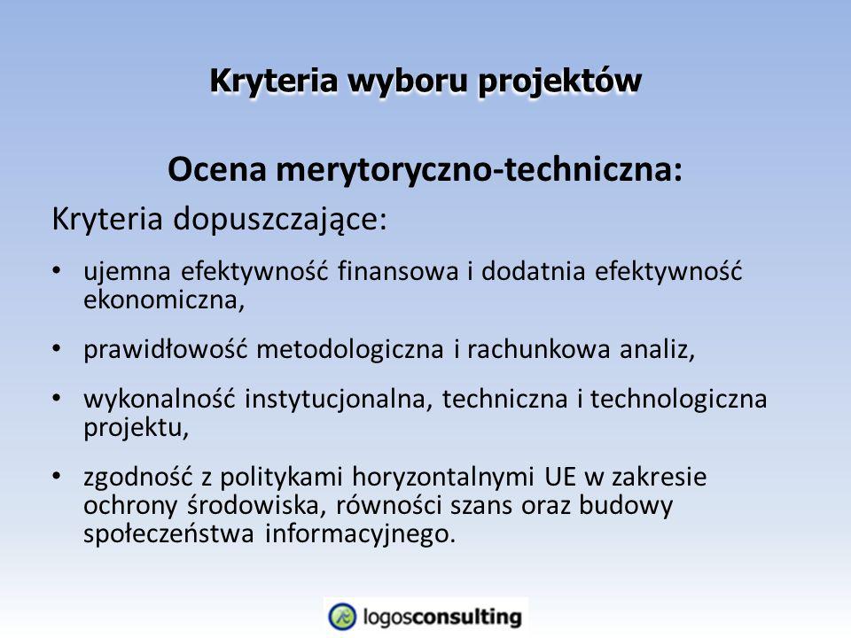 Kryteria wyboru projektów Ocena merytoryczno-techniczna: Kryteria dopuszczające: ujemna efektywność finansowa i dodatnia efektywność ekonomiczna, prawidłowość metodologiczna i rachunkowa analiz, wykonalność instytucjonalna, techniczna i technologiczna projektu, zgodność z politykami horyzontalnymi UE w zakresie ochrony środowiska, równości szans oraz budowy społeczeństwa informacyjnego.