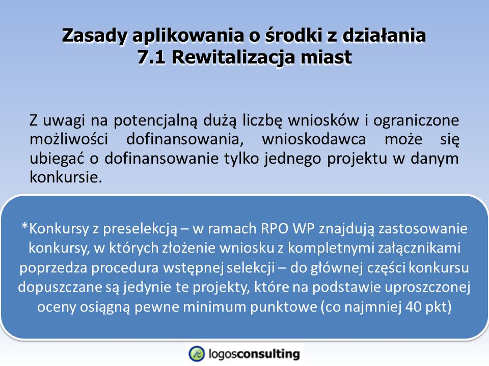Zasady aplikowania o środki z działania 7.1 Rewitalizacja miast Z uwagi na potencjalną dużą liczbę wniosków i ograniczone możliwości dofinansowania, wnioskodawca może się ubiegać o dofinansowanie tylko jednego projektu w danym konkursie.