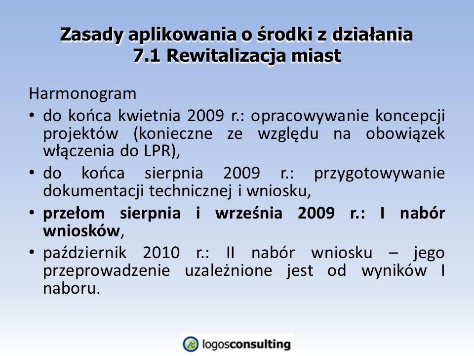 Zasady aplikowania o środki z działania 7.1 Rewitalizacja miast Harmonogram do końca kwietnia 2009 r.: opracowywanie koncepcji projektów (konieczne ze względu na obowiązek włączenia do LPR), do końca sierpnia 2009 r.: przygotowywanie dokumentacji technicznej i wniosku, przełom sierpnia i września 2009 r.: I nabór wniosków, październik 2010 r.: II nabór wniosku – jego przeprowadzenie uzależnione jest od wyników I naboru.