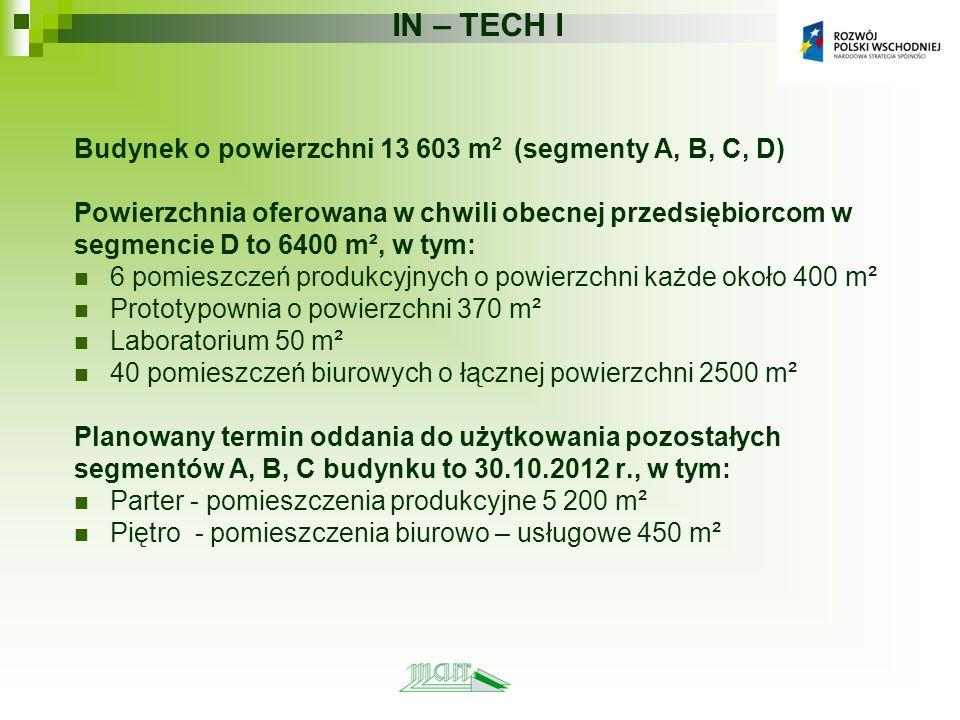 IN – TECH I Budynek o powierzchni 13 603 m 2 (segmenty A, B, C, D) Powierzchnia oferowana w chwili obecnej przedsiębiorcom w segmencie D to 6400 m², w tym: 6 pomieszczeń produkcyjnych o powierzchni każde około 400 m² Prototypownia o powierzchni 370 m² Laboratorium 50 m² 40 pomieszczeń biurowych o łącznej powierzchni 2500 m² Planowany termin oddania do użytkowania pozostałych segmentów A, B, C budynku to 30.10.2012 r., w tym: Parter - pomieszczenia produkcyjne 5 200 m² Piętro - pomieszczenia biurowo – usługowe 450 m²