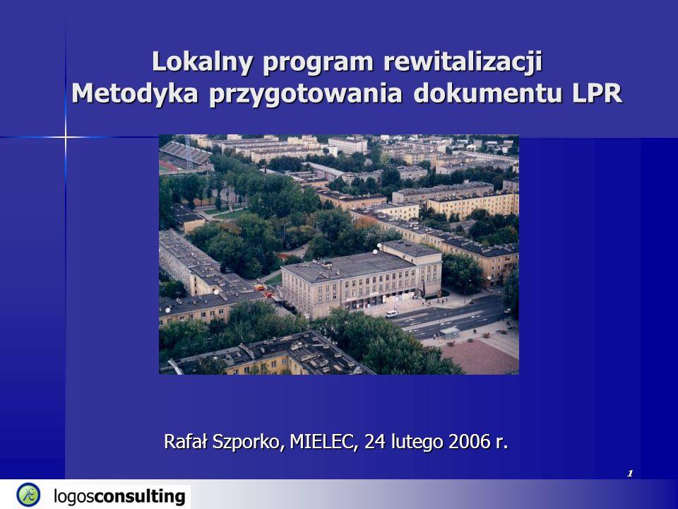 1 Lokalny program rewitalizacji Metodyka przygotowania dokumentu LPR Rafał Szporko, MIELEC, 24 lutego 2006 r. 1
