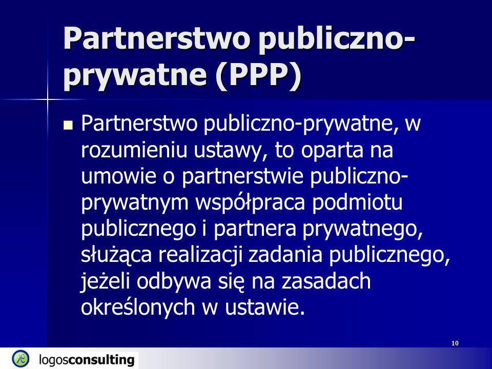 10 Partnerstwo publiczno- prywatne (PPP) Partnerstwo publiczno-prywatne, w rozumieniu ustawy, to oparta na umowie o partnerstwie publiczno- prywatnym współpraca podmiotu publicznego i partnera prywatnego, służąca realizacji zadania publicznego, jeżeli odbywa się na zasadach określonych w ustawie.