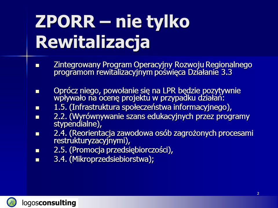 2 ZPORR – nie tylko Rewitalizacja Zintegrowany Program Operacyjny Rozwoju Regionalnego programom rewitalizacyjnym poświęca Działanie 3.3 Zintegrowany Program Operacyjny Rozwoju Regionalnego programom rewitalizacyjnym poświęca Działanie 3.3 Oprócz niego, powołanie się na LPR będzie pozytywnie wpływało na ocenę projektu w przypadku działań: Oprócz niego, powołanie się na LPR będzie pozytywnie wpływało na ocenę projektu w przypadku działań: 1.5.