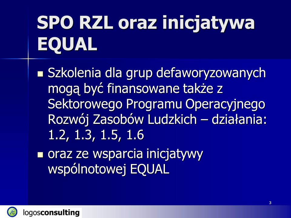 3 SPO RZL oraz inicjatywa EQUAL Szkolenia dla grup defaworyzowanych mogą być finansowane także z Sektorowego Programu Operacyjnego Rozwój Zasobów Ludzkich – działania: 1.2, 1.3, 1.5, 1.6 Szkolenia dla grup defaworyzowanych mogą być finansowane także z Sektorowego Programu Operacyjnego Rozwój Zasobów Ludzkich – działania: 1.2, 1.3, 1.5, 1.6 oraz ze wsparcia inicjatywy wspólnotowej EQUAL oraz ze wsparcia inicjatywy wspólnotowej EQUAL