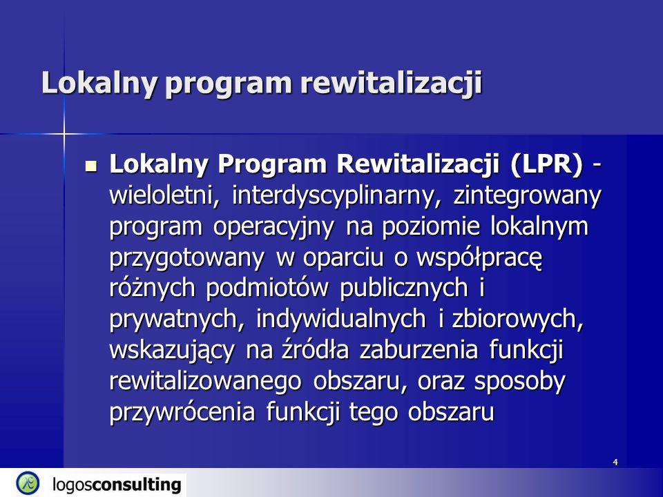 4 Lokalny program rewitalizacji Lokalny Program Rewitalizacji (LPR) - wieloletni, interdyscyplinarny, zintegrowany program operacyjny na poziomie loka
