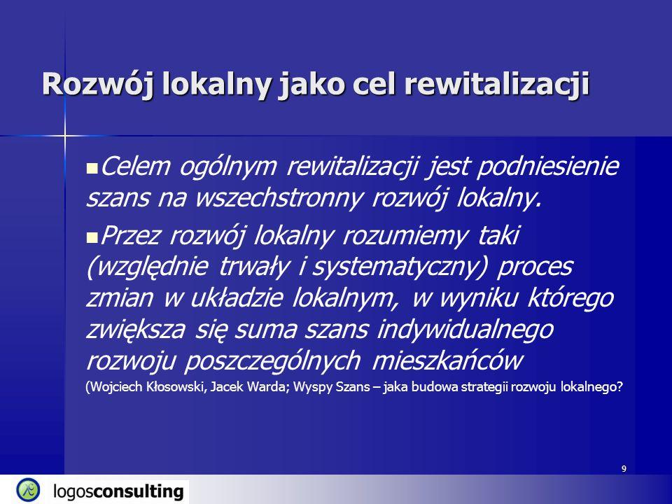 9 Rozwój lokalny jako cel rewitalizacji Celem ogólnym rewitalizacji jest podniesienie szans na wszechstronny rozwój lokalny. Przez rozwój lokalny rozu