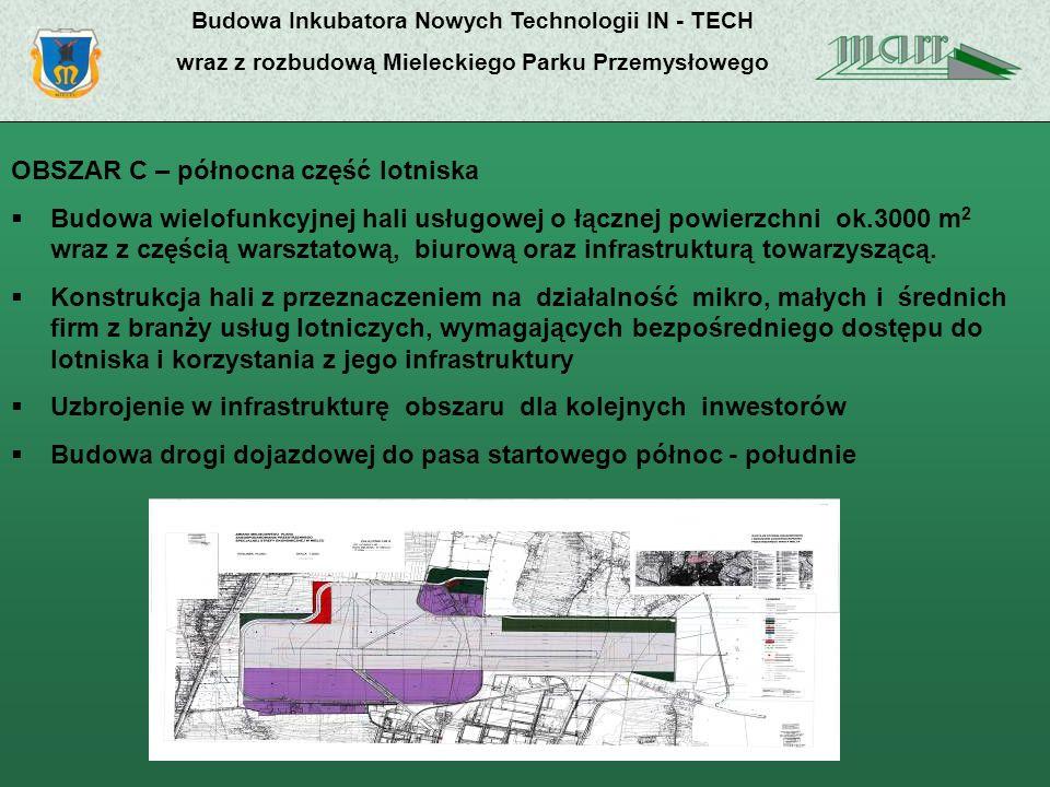 Budowa Inkubatora Nowych Technologii IN - TECH wraz z rozbudową Mieleckiego Parku Przemysłowego OBSZAR C – północna część lotniska Budowa wielofunkcyjnej hali usługowej o łącznej powierzchni ok.3000 m 2 wraz z częścią warsztatową, biurową oraz infrastrukturą towarzyszącą.