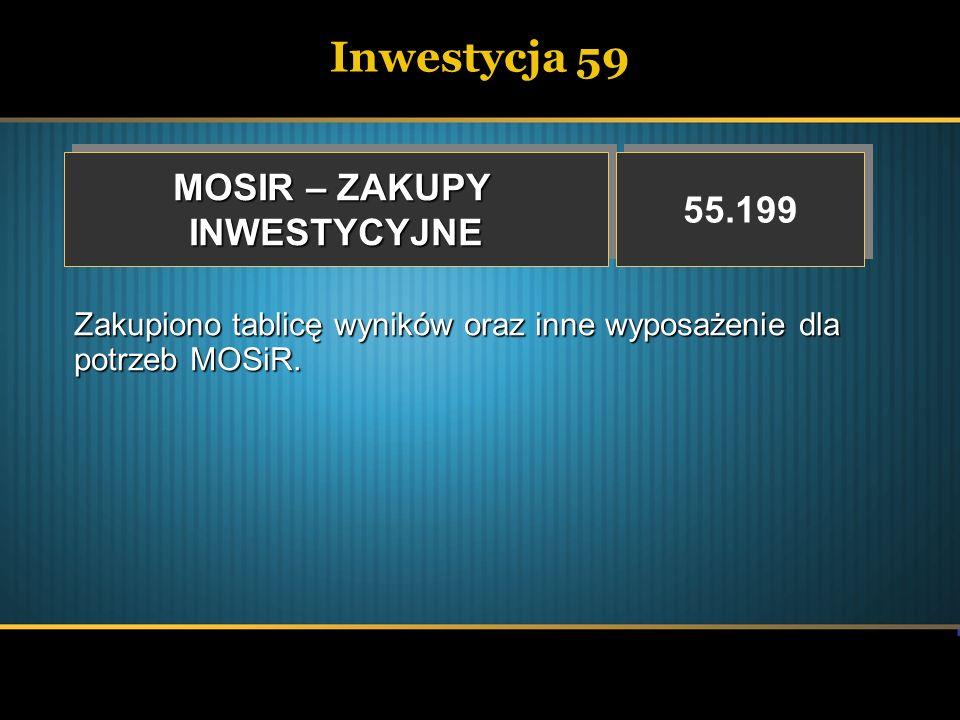 Inwestycja 59 MOSIR – ZAKUPY INWESTYCYJNE INWESTYCYJNE 55.199 Zakupiono tablicę wyników oraz inne wyposażenie dla potrzeb MOSiR.
