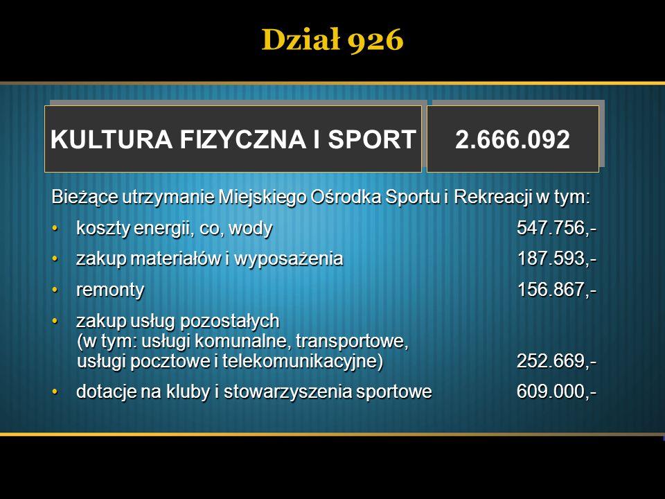 Dział 926 KULTURA FIZYCZNA I SPORT KULTURA FIZYCZNA I SPORT 2.666.092 Bieżące utrzymanie Miejskiego Ośrodka Sportu i Rekreacji w tym: koszty energii,