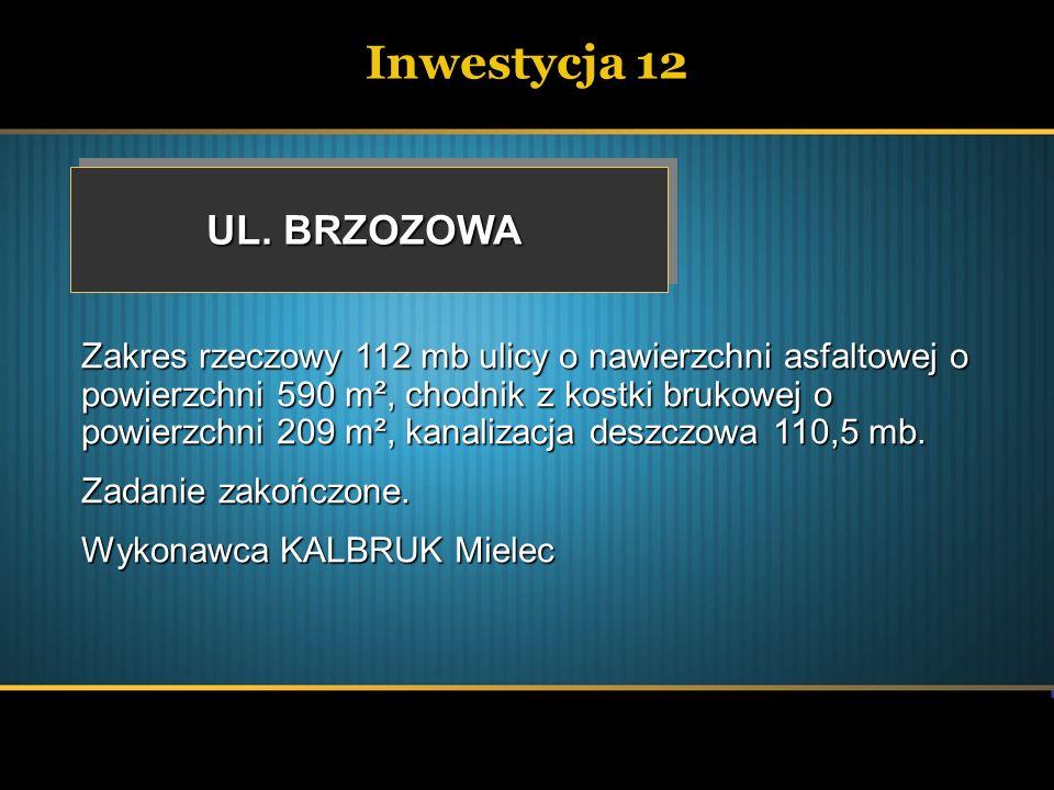 Inwestycja 12 UL. BRZOZOWA Zakres rzeczowy 112 mb ulicy o nawierzchni asfaltowej o powierzchni 590 m², chodnik z kostki brukowej o powierzchni 209 m²,
