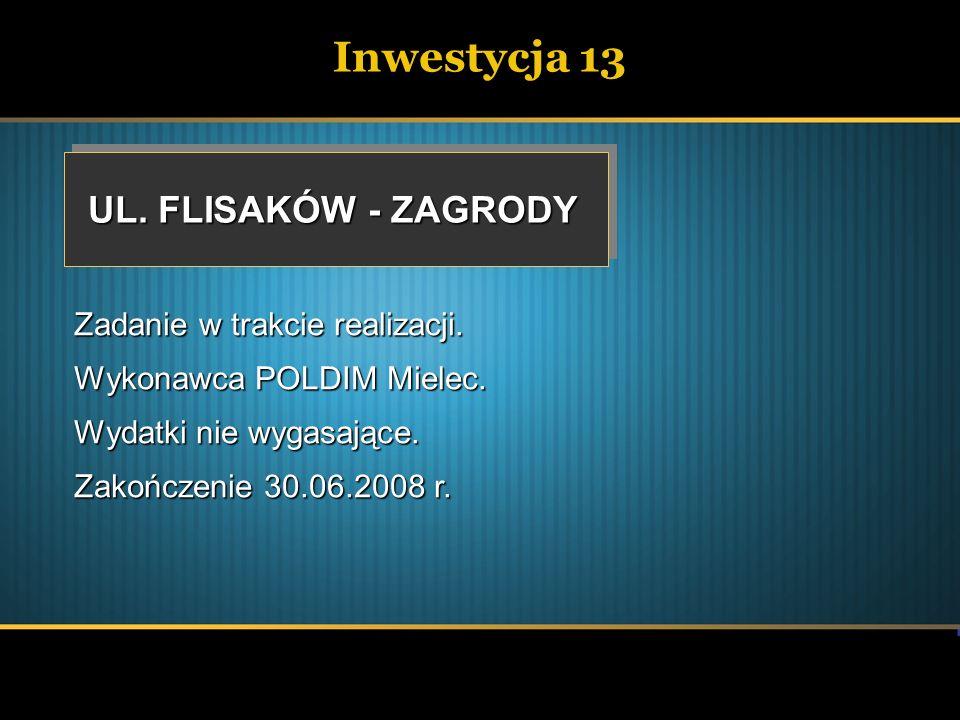 Inwestycja 13 UL. FLISAKÓW - ZAGRODY Zadanie w trakcie realizacji. Wykonawca POLDIM Mielec. Wydatki nie wygasające. Zakończenie 30.06.2008 r.