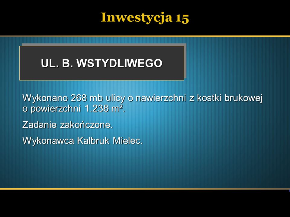 Inwestycja 15 UL. B. WSTYDLIWEGO Wykonano 268 mb ulicy o nawierzchni z kostki brukowej o powierzchni 1.238 m². Zadanie zakończone. Wykonawca Kalbruk M