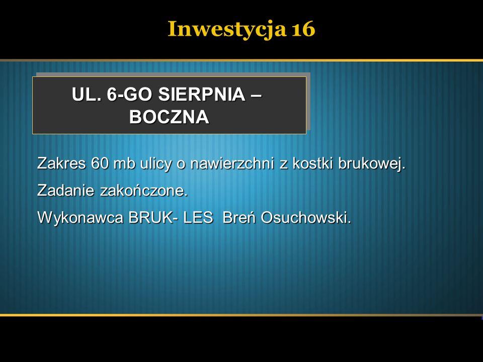 Inwestycja 16 UL. 6-GO SIERPNIA – BOCZNA BOCZNA Zakres 60 mb ulicy o nawierzchni z kostki brukowej. Zadanie zakończone. Wykonawca BRUK- LES Breń Osuch