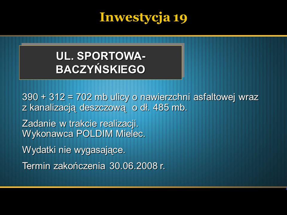 Inwestycja 19 UL. SPORTOWA- BACZYŃSKIEGO BACZYŃSKIEGO 390 + 312 = 702 mb ulicy o nawierzchni asfaltowej wraz z kanalizacją deszczową o dł. 485 mb. Zad