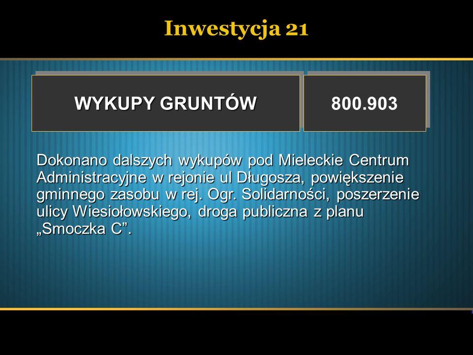 Inwestycja 21 WYKUPY GRUNTÓW 800.903 Dokonano dalszych wykupów pod Mieleckie Centrum Administracyjne w rejonie ul Długosza, powiększenie gminnego zaso