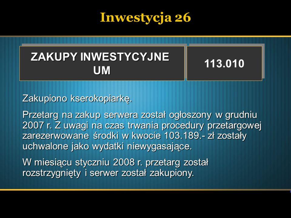 Inwestycja 26 ZAKUPY INWESTYCYJNE UM UM 113.010 Zakupiono kserokopiarkę. Przetarg na zakup serwera został ogłoszony w grudniu 2007 r. Z uwagi na czas