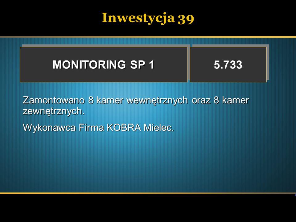 Inwestycja 39 MONITORING SP 1 5.733 Zamontowano 8 kamer wewnętrznych oraz 8 kamer zewnętrznych. Wykonawca Firma KOBRA Mielec.