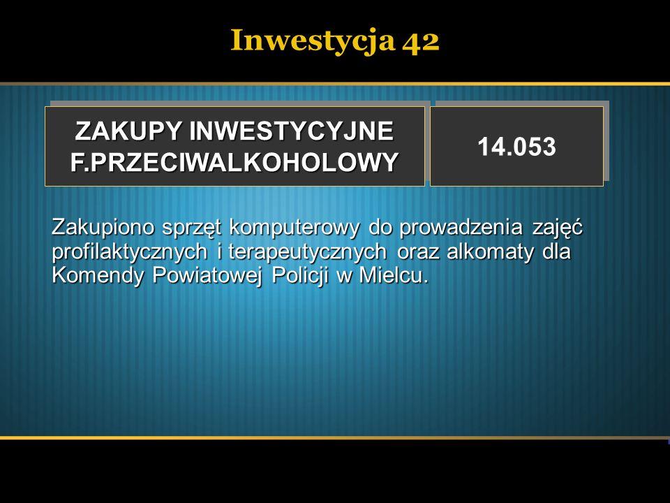 Inwestycja 42 ZAKUPY INWESTYCYJNE F.PRZECIWALKOHOLOWY F.PRZECIWALKOHOLOWY 14.053 Zakupiono sprzęt komputerowy do prowadzenia zajęć profilaktycznych i