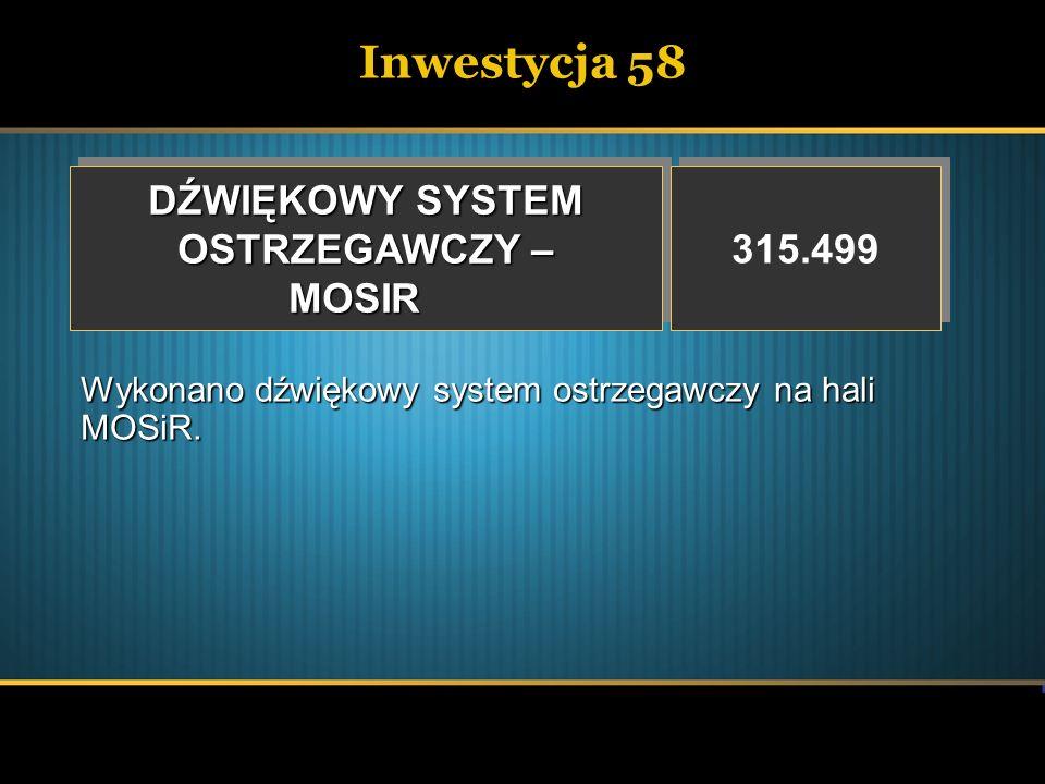 Inwestycja 58 DŹWIĘKOWY SYSTEM OSTRZEGAWCZY – MOSIR DŹWIĘKOWY SYSTEM OSTRZEGAWCZY – MOSIR 315.499 Wykonano dźwiękowy system ostrzegawczy na hali MOSiR