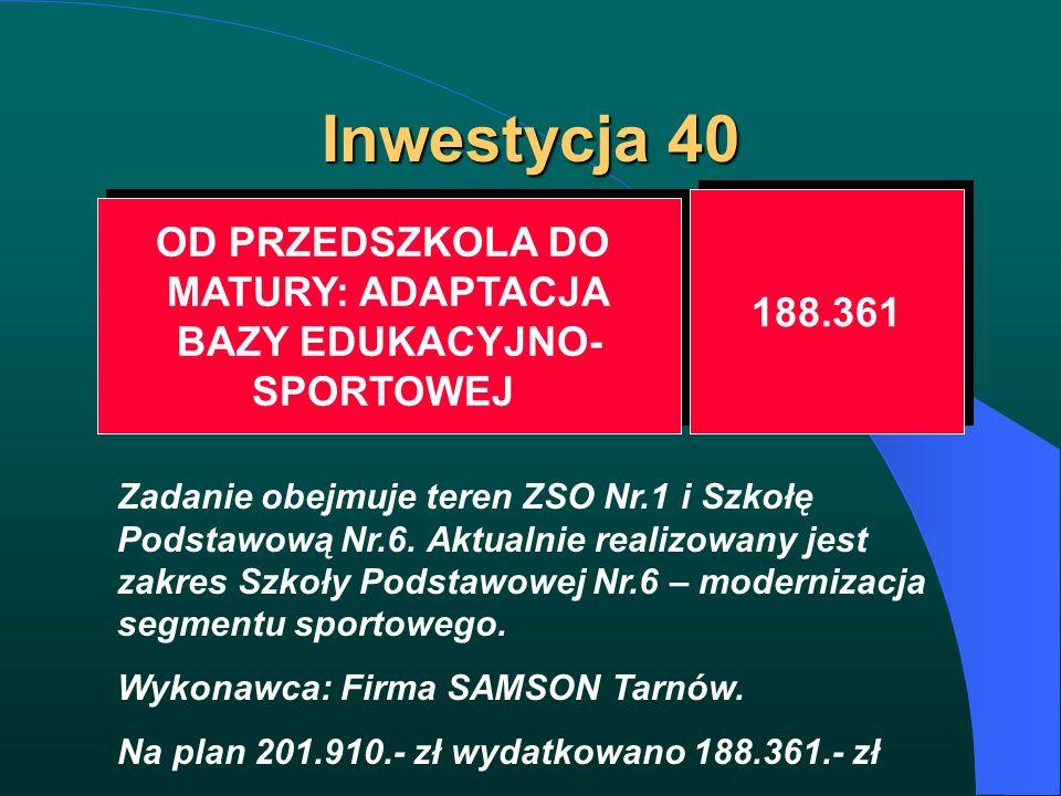 Inwestycja 40 OD PRZEDSZKOLA DO MATURY: ADAPTACJA BAZY EDUKACYJNO- SPORTOWEJ OD PRZEDSZKOLA DO MATURY: ADAPTACJA BAZY EDUKACYJNO- SPORTOWEJ 188.361 Za