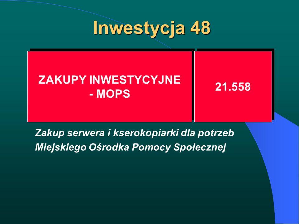 Inwestycja 48 ZAKUPY INWESTYCYJNE - MOPS ZAKUPY INWESTYCYJNE - MOPS 21.558 Zakup serwera i kserokopiarki dla potrzeb Miejskiego Ośrodka Pomocy Społecz