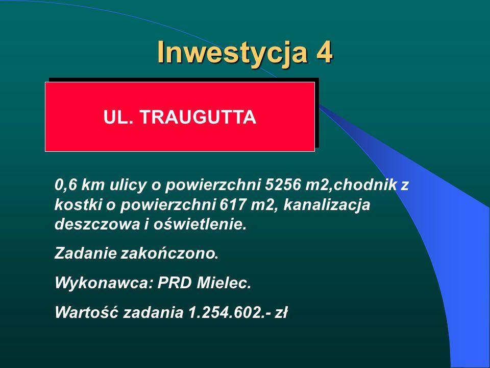 Inwestycja 4 UL. TRAUGUTTA 0,6 km ulicy o powierzchni 5256 m2,chodnik z kostki o powierzchni 617 m2, kanalizacja deszczowa i oświetlenie. Zadanie zako