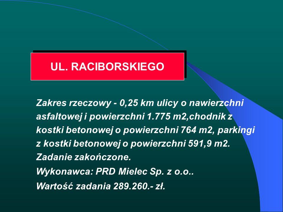 UL. RACIBORSKIEGO Zakres rzeczowy - 0,25 km ulicy o nawierzchni asfaltowej i powierzchni 1.775 m2,chodnik z kostki betonowej o powierzchni 764 m2, par