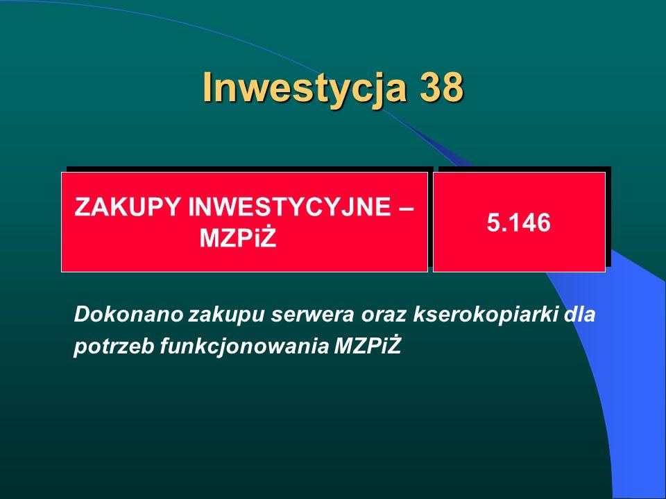 Inwestycja 38 ZAKUPY INWESTYCYJNE – MZPiŻ ZAKUPY INWESTYCYJNE – MZPiŻ 5.146 Dokonano zakupu serwera oraz kserokopiarki dla potrzeb funkcjonowania MZPi