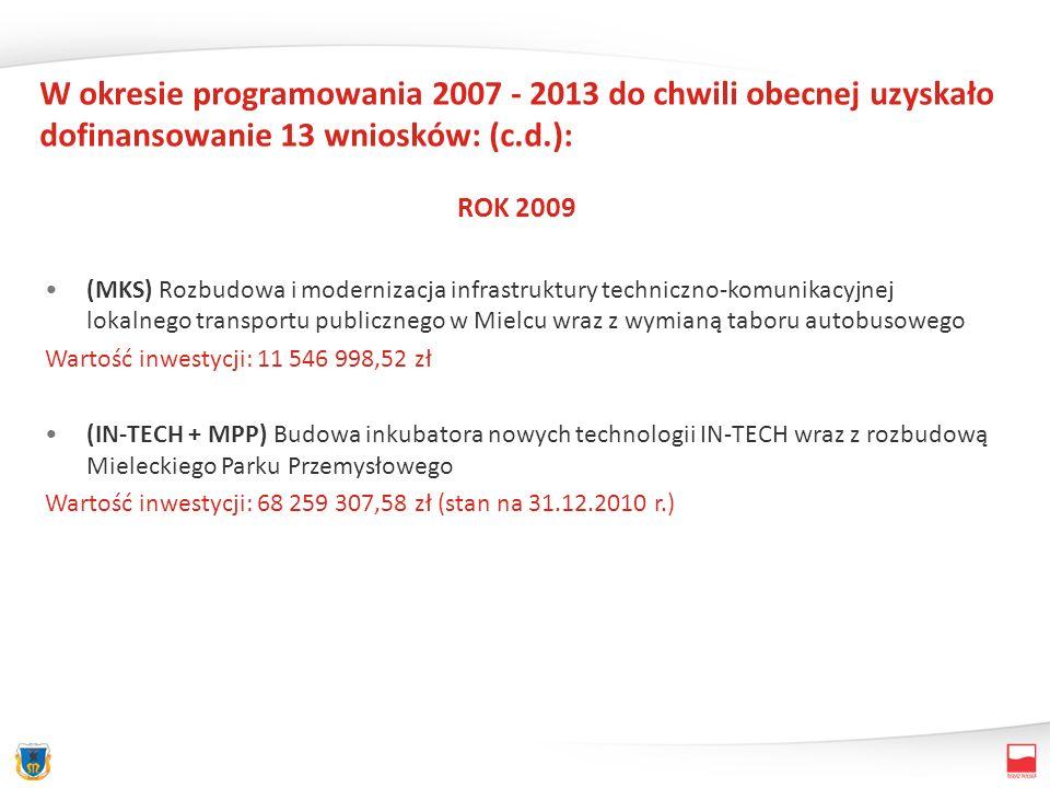 W okresie programowania 2007 - 2013 do chwili obecnej uzyskało dofinansowanie 13 wniosków: (c.d.): ROK 2009 (MKS) Rozbudowa i modernizacja infrastruktury techniczno-komunikacyjnej lokalnego transportu publicznego w Mielcu wraz z wymianą taboru autobusowego Wartość inwestycji: 11 546 998,52 zł (IN-TECH + MPP) Budowa inkubatora nowych technologii IN-TECH wraz z rozbudową Mieleckiego Parku Przemysłowego Wartość inwestycji: 68 259 307,58 zł (stan na 31.12.2010 r.)