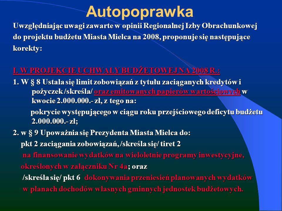 Autopoprawka Uwzględniając uwagi zawarte w opinii Regionalnej Izby Obrachunkowej do projektu budżetu Miasta Mielca na 2008, proponuje się następujące korekty: I.
