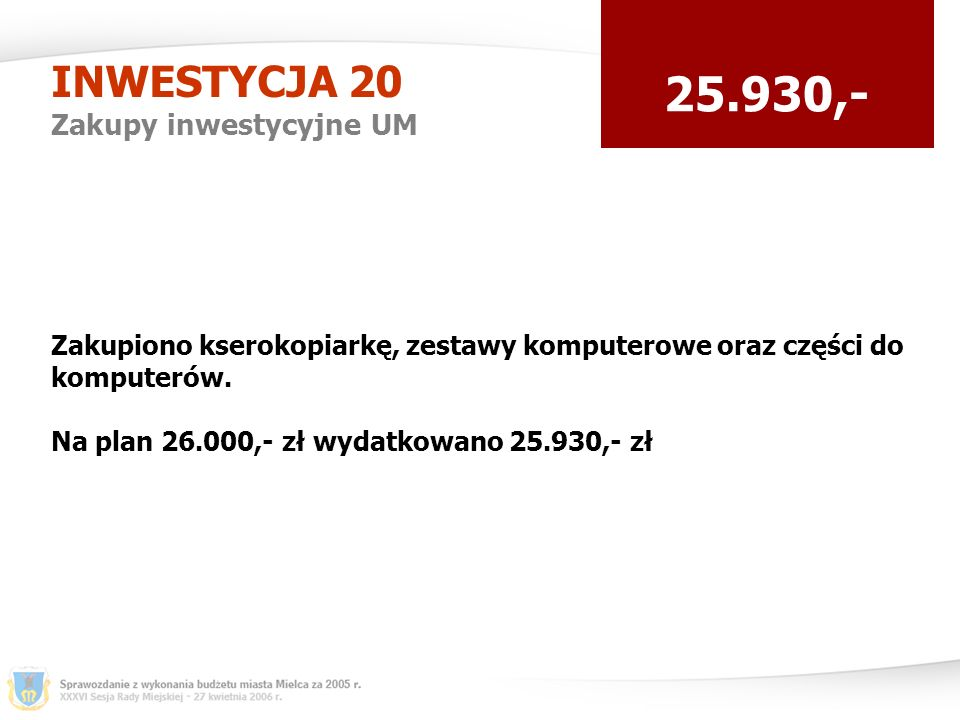 INWESTYCJA 20 Zakupy inwestycyjne UM 25.930,- Zakupiono kserokopiarkę, zestawy komputerowe oraz części do komputerów.