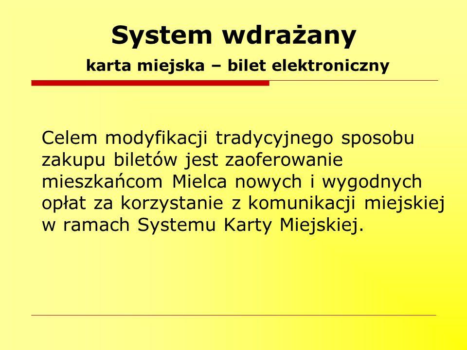 System wdrażany karta miejska – bilet elektroniczny Celem modyfikacji tradycyjnego sposobu zakupu biletów jest zaoferowanie mieszkańcom Mielca nowych i wygodnych opłat za korzystanie z komunikacji miejskiej w ramach Systemu Karty Miejskiej.