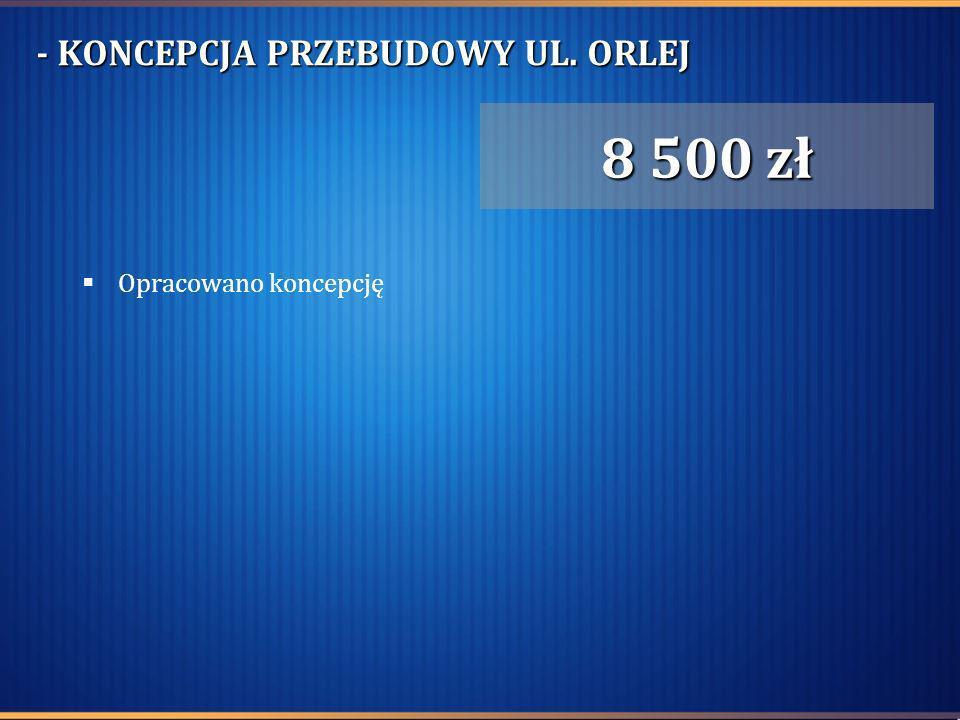 - KONCEPCJA PRZEBUDOWY UL. ORLEJ 8 500 zł Opracowano koncepcję